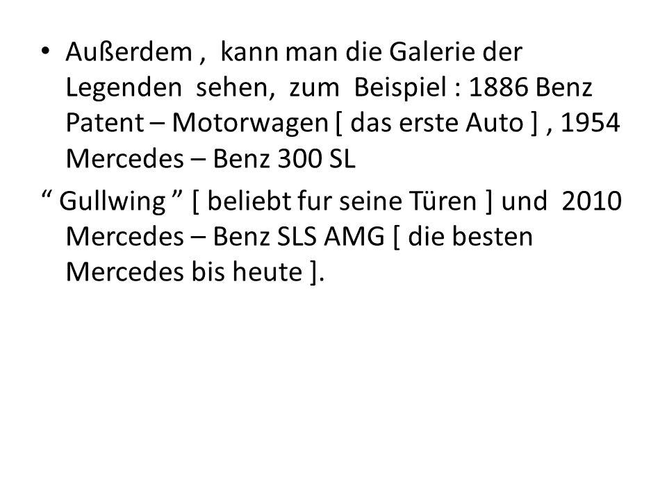 Außerdem , kann man die Galerie der Legenden sehen, zum Beispiel : 1886 Benz Patent – Motorwagen [ das erste Auto ] , 1954 Mercedes – Benz 300 SL